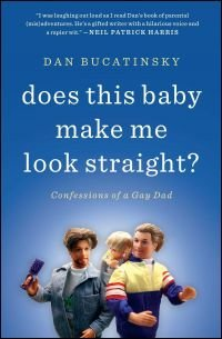 Does This Baby Make Me Look Straight?: Confessions of a Gay Dad by Dan Bucatinsky.