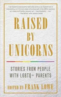 Raised by Unicorns: Stories from People with LGBTQ+ Parents edited by Frank Lowe.