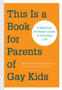 This Is a Book for Parents of Gay Kids: A Question & Answer Guide to Everyday Life by Dannielle Owens-Reid and Kristin Russo.
