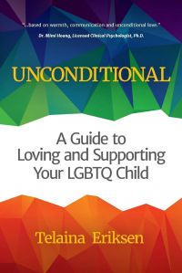 Unconditional: A Guide to Loving and Supporting Your LGBTQ Child by Telaina Eriksen.