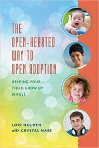 The Open-Hearted Way to Open Adoption: Helping Your Child Grow Up Whole by Lori Holden